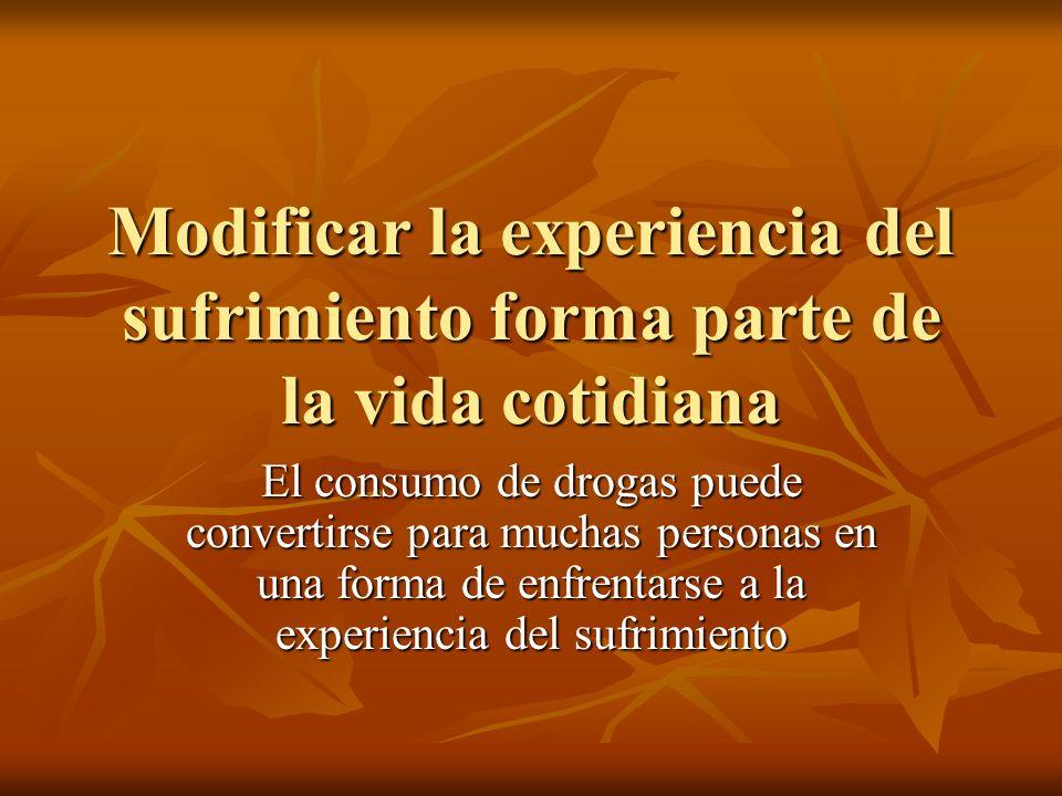 Modificar la experiencia del sufrimiento forma parte de la vida cotidiana El consumo de drogas puede convertirse para muchas personas en una forma de