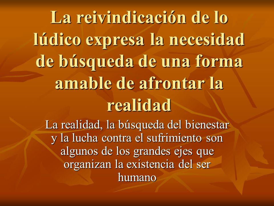 La reivindicación de lo lúdico expresa la necesidad de búsqueda de una forma amable de afrontar la realidad La realidad, la búsqueda del bienestar y l