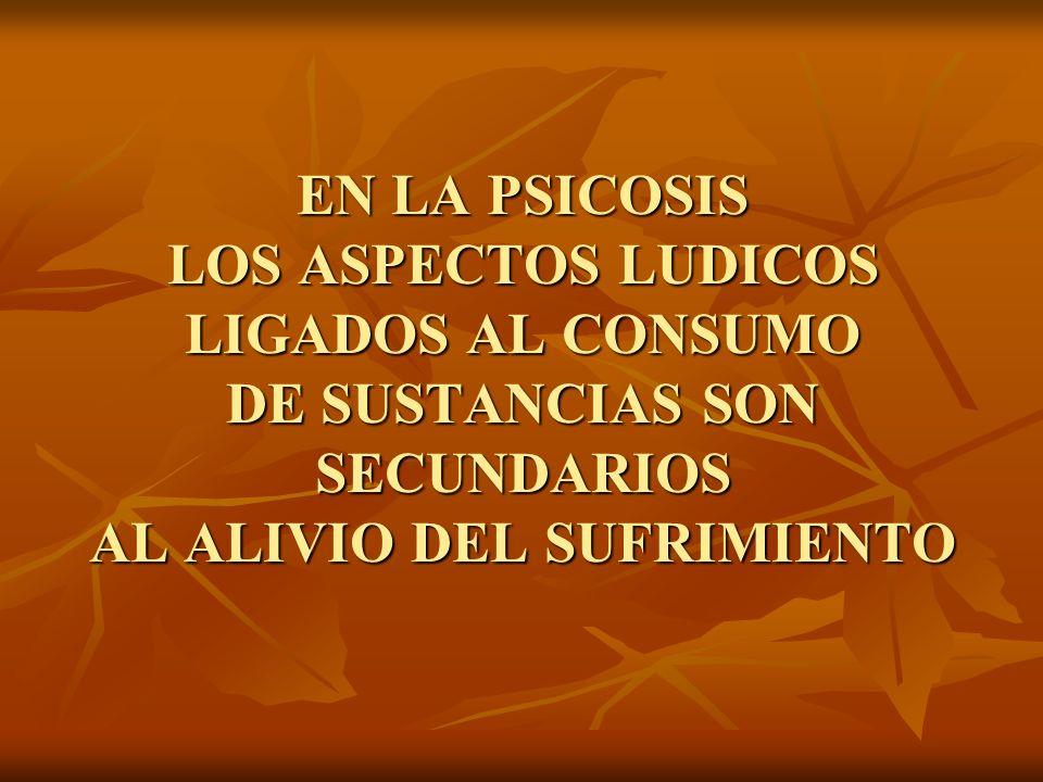 EN LA PSICOSIS LOS ASPECTOS LUDICOS LIGADOS AL CONSUMO DE SUSTANCIAS SON SECUNDARIOS AL ALIVIO DEL SUFRIMIENTO