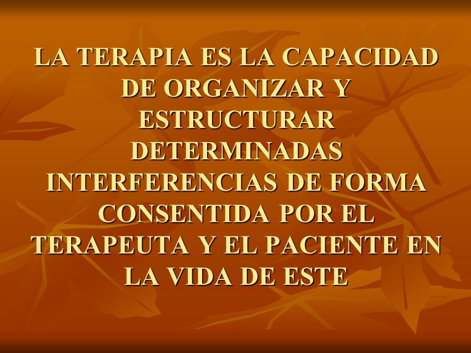 LA TERAPIA ES LA CAPACIDAD DE ORGANIZAR Y ESTRUCTURAR DETERMINADAS INTERFERENCIAS DE FORMA CONSENTIDA POR EL TERAPEUTA Y EL PACIENTE EN LA VIDA DE EST