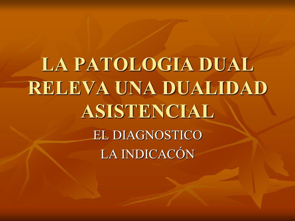 LA PATOLOGIA DUAL RELEVA UNA DUALIDAD ASISTENCIAL EL DIAGNOSTICO LA INDICACÓN