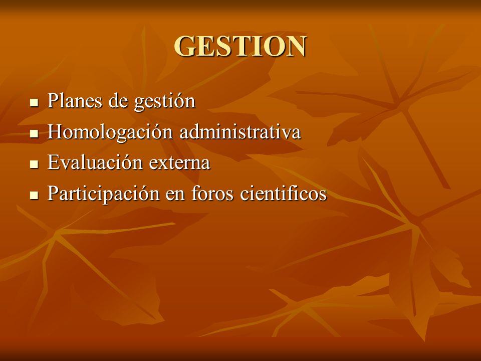 GESTION Planes de gestión Homologación administrativa Evaluación externa Participación en foros cientificos