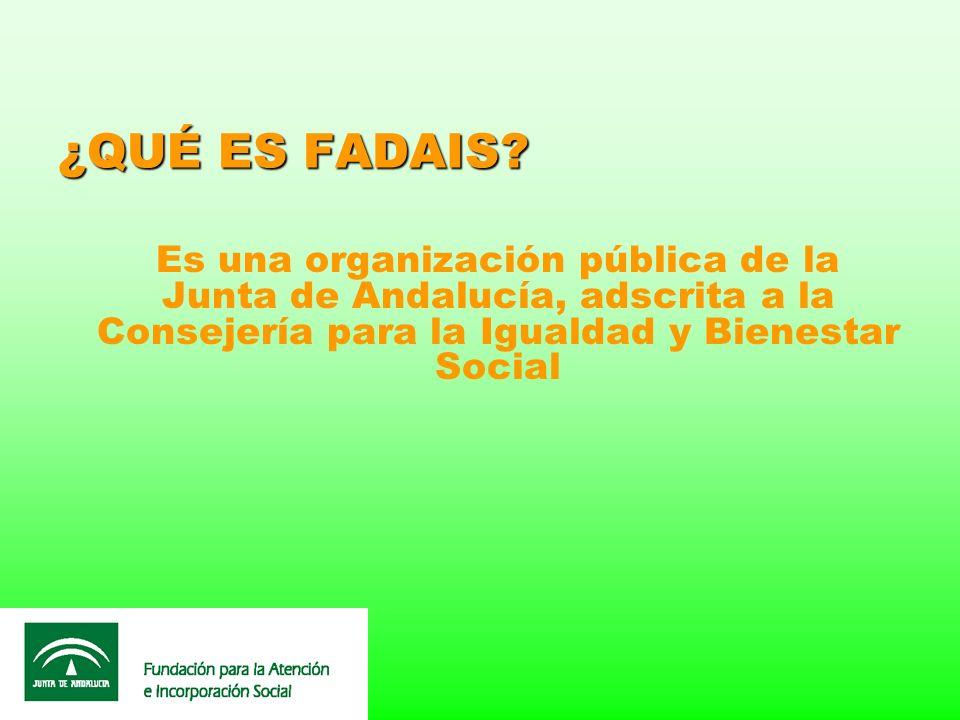 ¿QUÉ ES FADAIS? Es una organización pública de la Junta de Andalucía, adscrita a la Consejería para la Igualdad y Bienestar Social