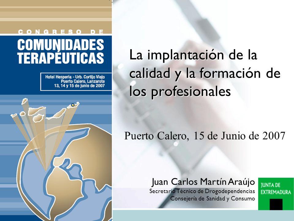 La implantación de la calidad y la formación de los profesionales Puerto Calero, 15 de Junio de 2007 Juan Carlos Martín Araújo Secretario Técnico de Drogodependencias Consejería de Sanidad y Consumo
