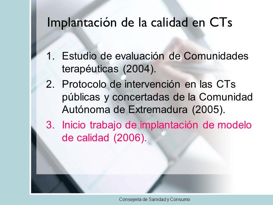Consejería de Sanidad y Consumo Implantación de la calidad en CTs 1.Estudio de evaluación de Comunidades terapéuticas (2004). 2.Protocolo de intervenc