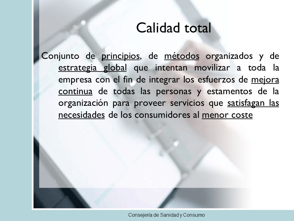 Consejería de Sanidad y Consumo Calidad total Conjunto de principios, de métodos organizados y de estrategia global que intentan movilizar a toda la e