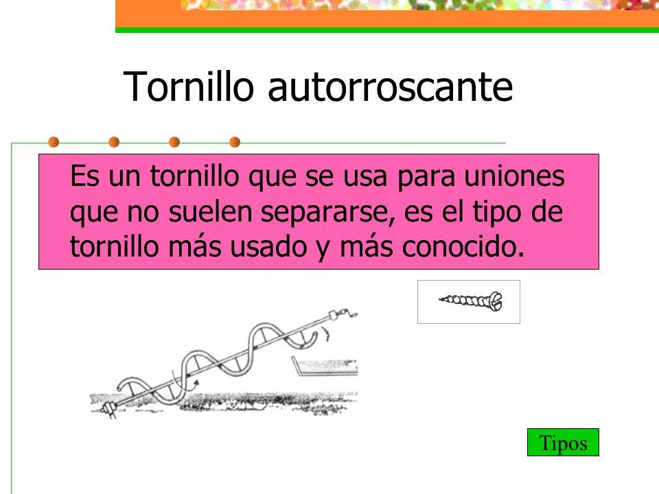 Tornillo autorroscante Es un tornillo que se usa para uniones que no suelen separarse, es el tipo de tornillo más usado y más conocido. Tipos