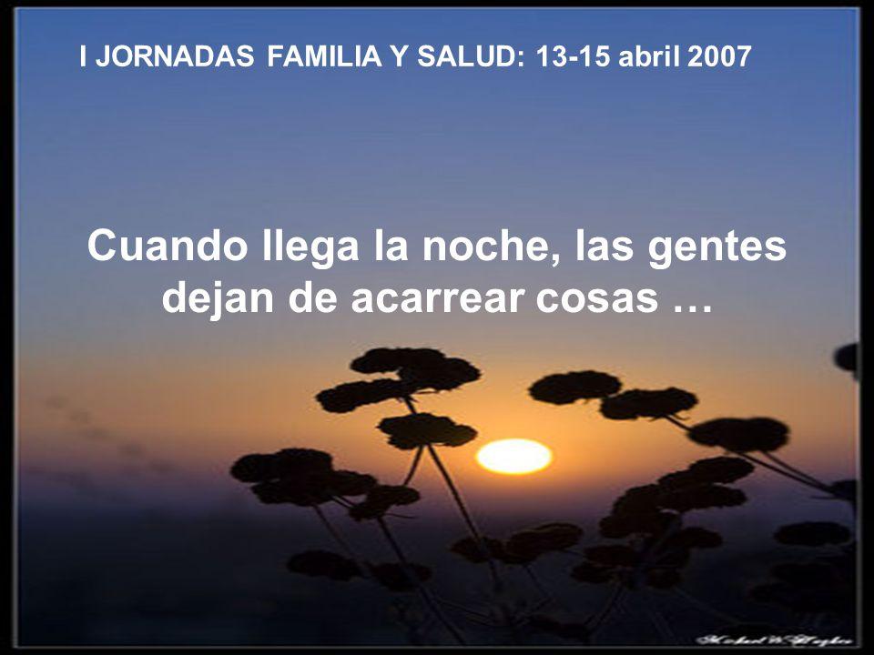 Cuando llega la noche, las gentes dejan de acarrear cosas … I JORNADAS FAMILIA Y SALUD: 13-15 abril 2007