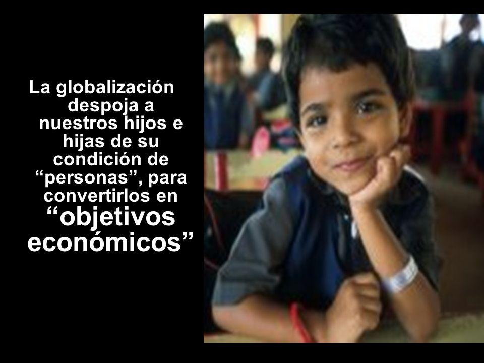 La globalización despoja a nuestros hijos e hijas de su condición de personas, para convertirlos en objetivos económicos