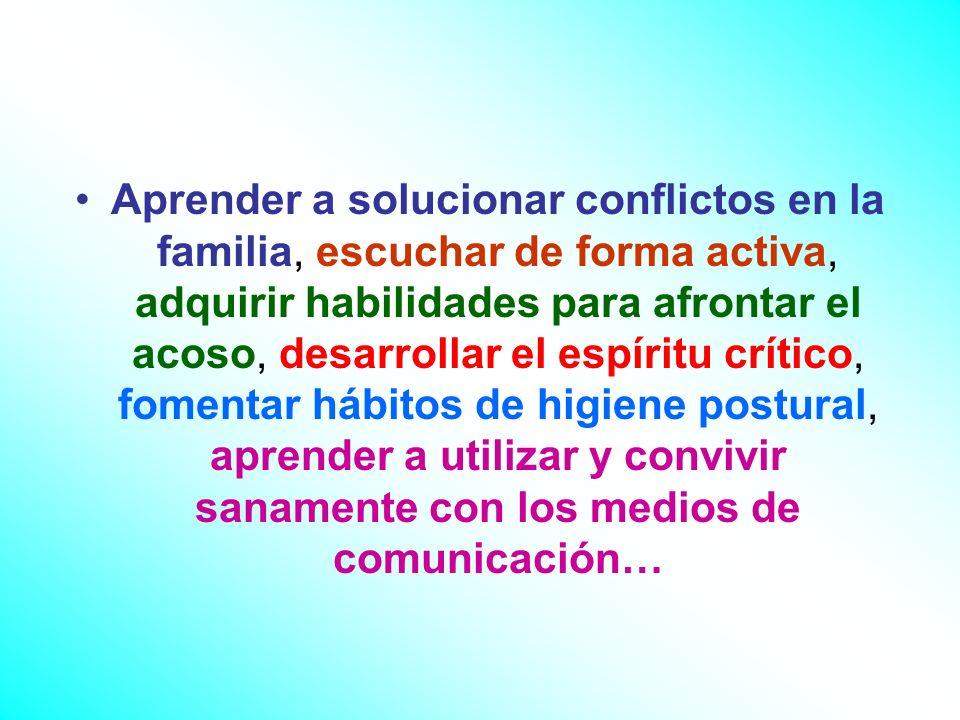 Aprender a solucionar conflictos en la familia, escuchar de forma activa, adquirir habilidades para afrontar el acoso, desarrollar el espíritu crítico, fomentar hábitos de higiene postural, aprender a utilizar y convivir sanamente con los medios de comunicación…