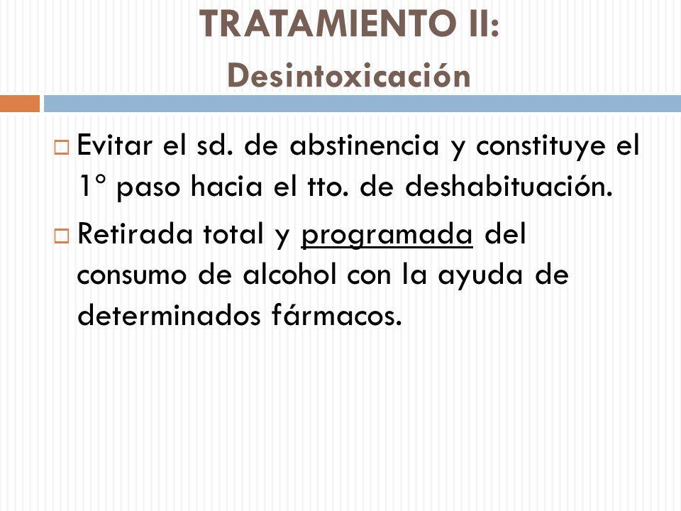 TRATAMIENTO II: Desintoxicación Evitar el sd. de abstinencia y constituye el 1º paso hacia el tto. de deshabituación. Retirada total y programada del