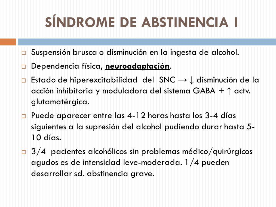 SÍNDROME DE ABSTINENCIA I Suspensión brusca o disminución en la ingesta de alcohol. Dependencia física, neuroadaptación. Estado de hiperexcitabilidad