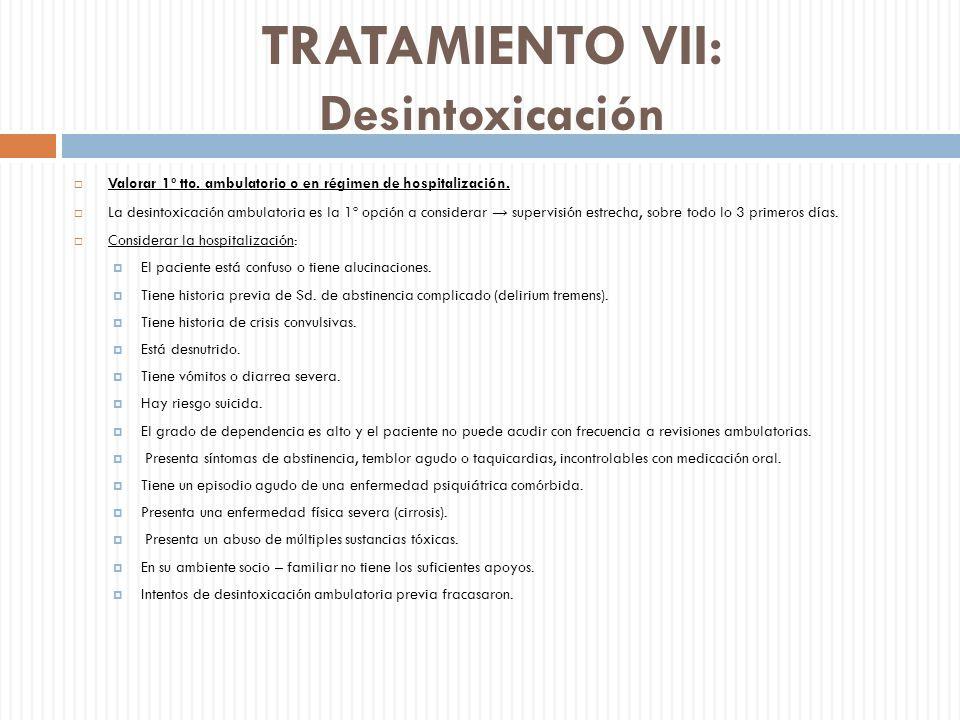 TRATAMIENTO VII: Desintoxicación Valorar 1º tto. ambulatorio o en régimen de hospitalización. La desintoxicación ambulatoria es la 1º opción a conside