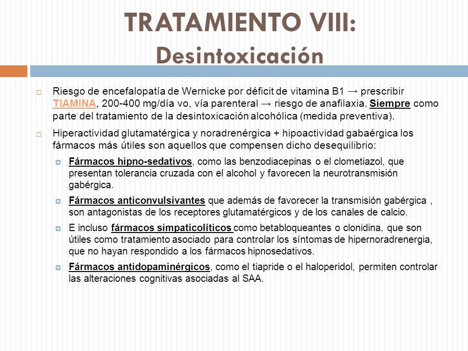 TRATAMIENTO VIII: Desintoxicación Riesgo de encefalopatía de Wernicke por déficit de vitamina B1 prescribir TIAMINA, 200-400 mg/día vo, vía parenteral