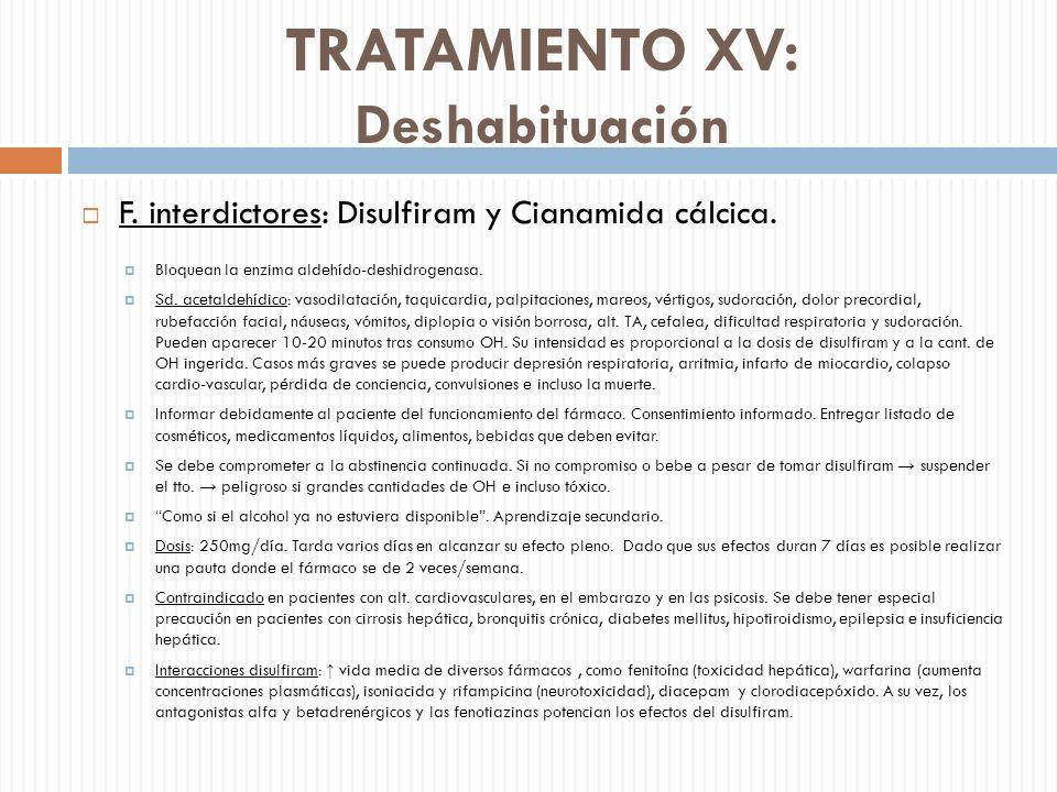 TRATAMIENTO XV: Deshabituación F. interdictores: Disulfiram y Cianamida cálcica. Bloquean la enzima aldehído-deshidrogenasa. Sd. acetaldehídico: vasod