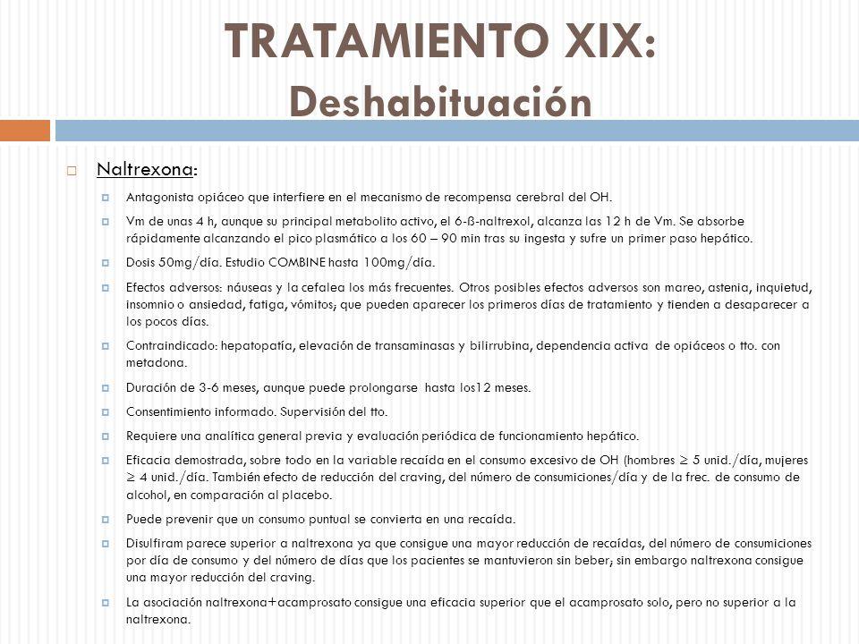 TRATAMIENTO XIX: Deshabituación Naltrexona: Antagonista opiáceo que interfiere en el mecanismo de recompensa cerebral del OH. Vm de unas 4 h, aunque s