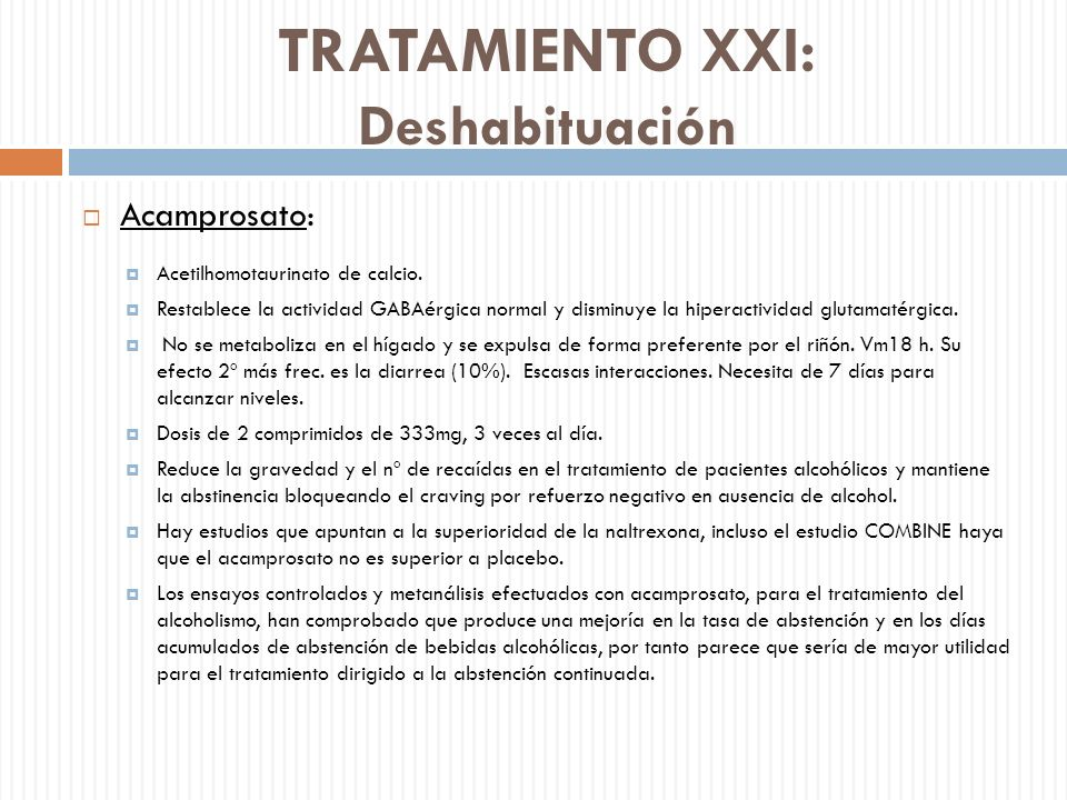 TRATAMIENTO XXI: Deshabituación Acamprosato: Acetilhomotaurinato de calcio. Restablece la actividad GABAérgica normal y disminuye la hiperactividad gl