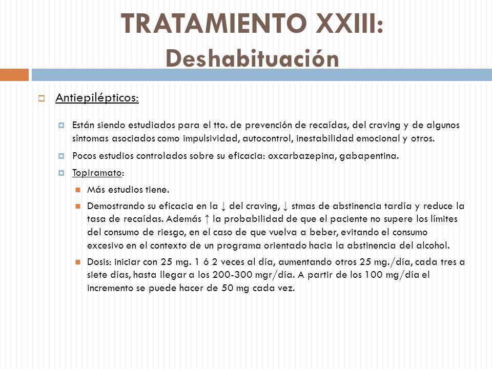 TRATAMIENTO XXIII: Deshabituación Antiepilépticos: Están siendo estudiados para el tto. de prevención de recaídas, del craving y de algunos síntomas a