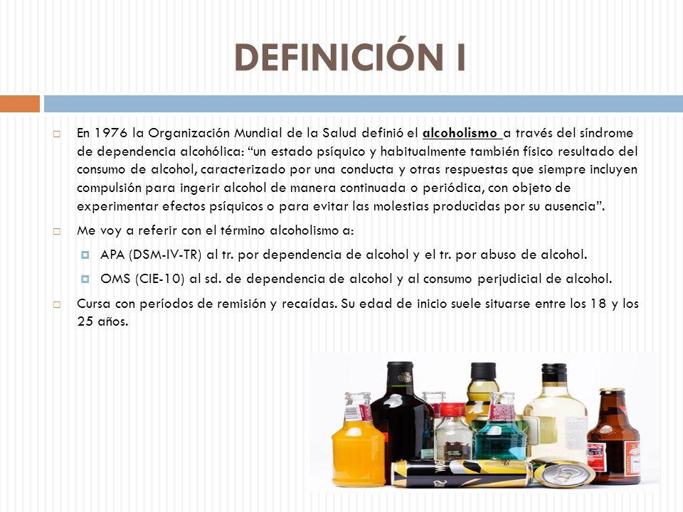 DEFINICIÓN I En 1976 la Organización Mundial de la Salud definió el alcoholismo a través del síndrome de dependencia alcohólica: un estado psíquico y