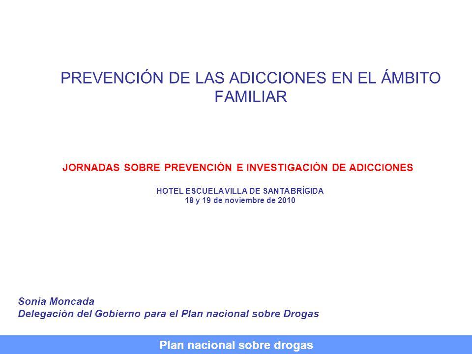 PREVENCIÓN DE LAS ADICCIONES EN EL ÁMBITO FAMILIAR Sonia Moncada Delegación del Gobierno para el Plan nacional sobre Drogas Plan nacional sobre drogas