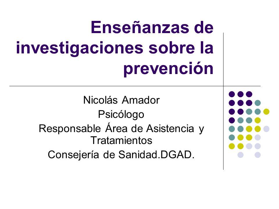 Enseñanzas de investigaciones sobre la prevención Nicolás Amador Psicólogo Responsable Área de Asistencia y Tratamientos Consejería de Sanidad.DGAD.
