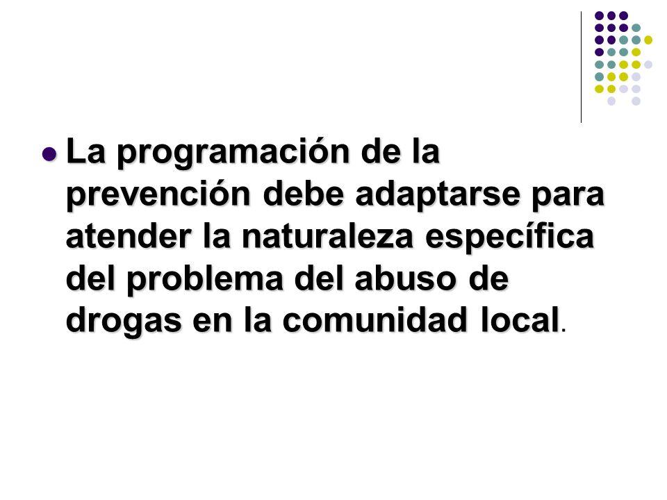 La programación de la prevención debe adaptarse para atender la naturaleza específica del problema del abuso de drogas en la comunidad local La progra