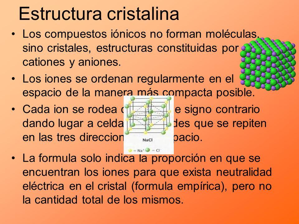 Estructura cristalina Los compuestos iónicos no forman moléculas, sino cristales, estructuras constituidas por cationes y aniones. Los iones se ordena