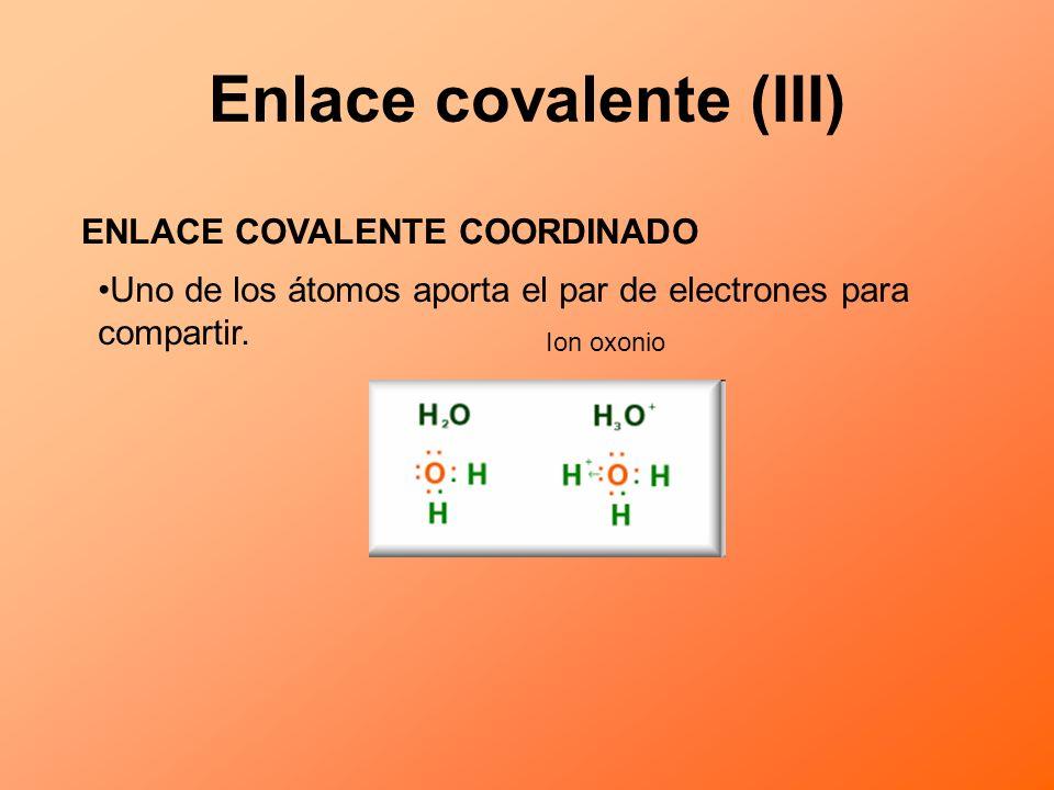 Enlace covalente (III) ENLACE COVALENTE COORDINADO Uno de los átomos aporta el par de electrones para compartir. Ion oxonio