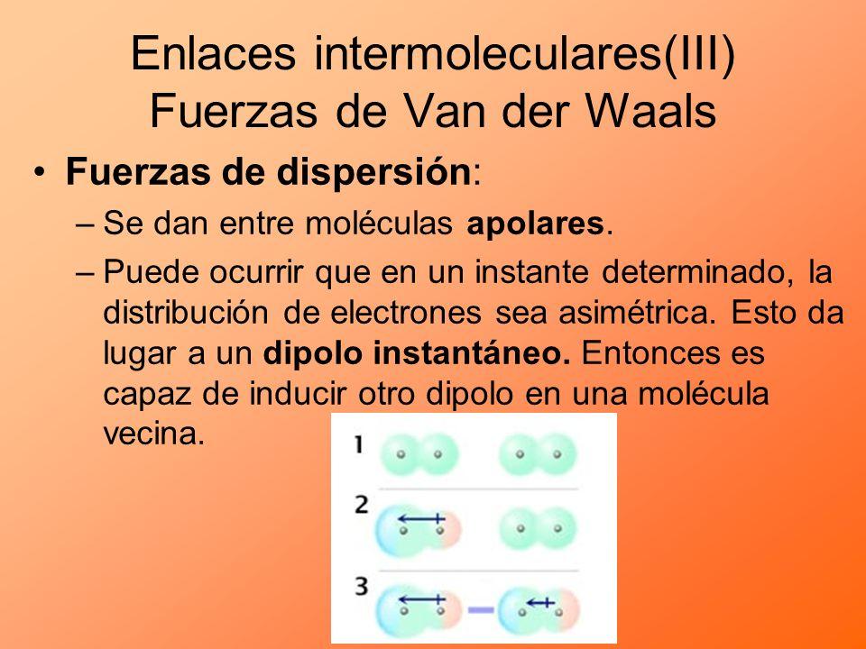Fuerzas de dispersión: –Se dan entre moléculas apolares. –Puede ocurrir que en un instante determinado, la distribución de electrones sea asimétrica.