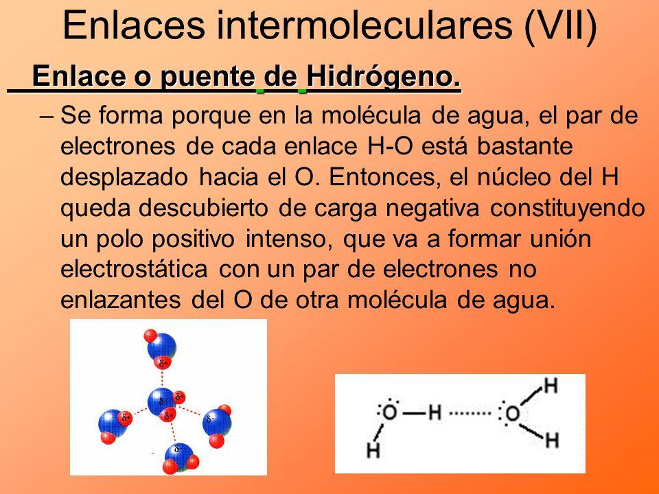 Enlaces intermoleculares (VII) Enlace o puente de Hidrógeno. –Se forma porque en la molécula de agua, el par de electrones de cada enlace H-O está bas