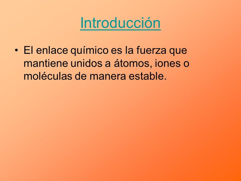 Introducción El enlace químico es la fuerza que mantiene unidos a átomos, iones o moléculas de manera estable.