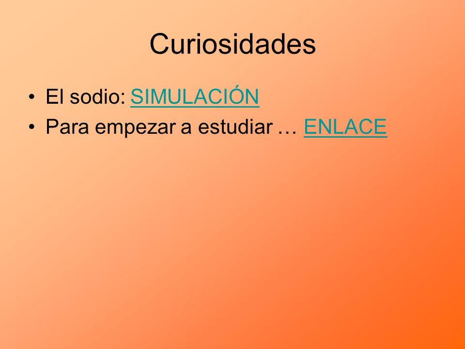 Curiosidades El sodio: SIMULACIÓNSIMULACIÓN Para empezar a estudiar … ENLACEENLACE