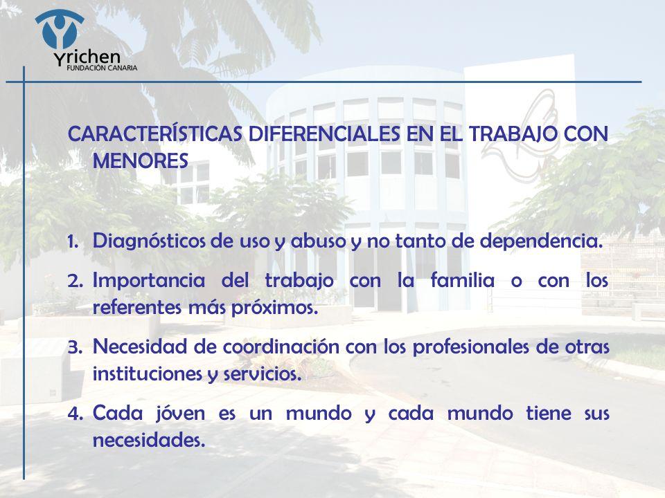 CARACTERÍSTICAS DIFERENCIALES EN EL TRABAJO CON MENORES 1.Diagnósticos de uso y abuso y no tanto de dependencia. 2.Importancia del trabajo con la fami