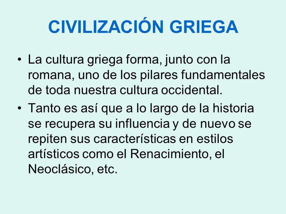 CIVILIZACIÓN GRIEGA La cultura griega forma, junto con la romana, uno de los pilares fundamentales de toda nuestra cultura occidental. Tanto es así qu