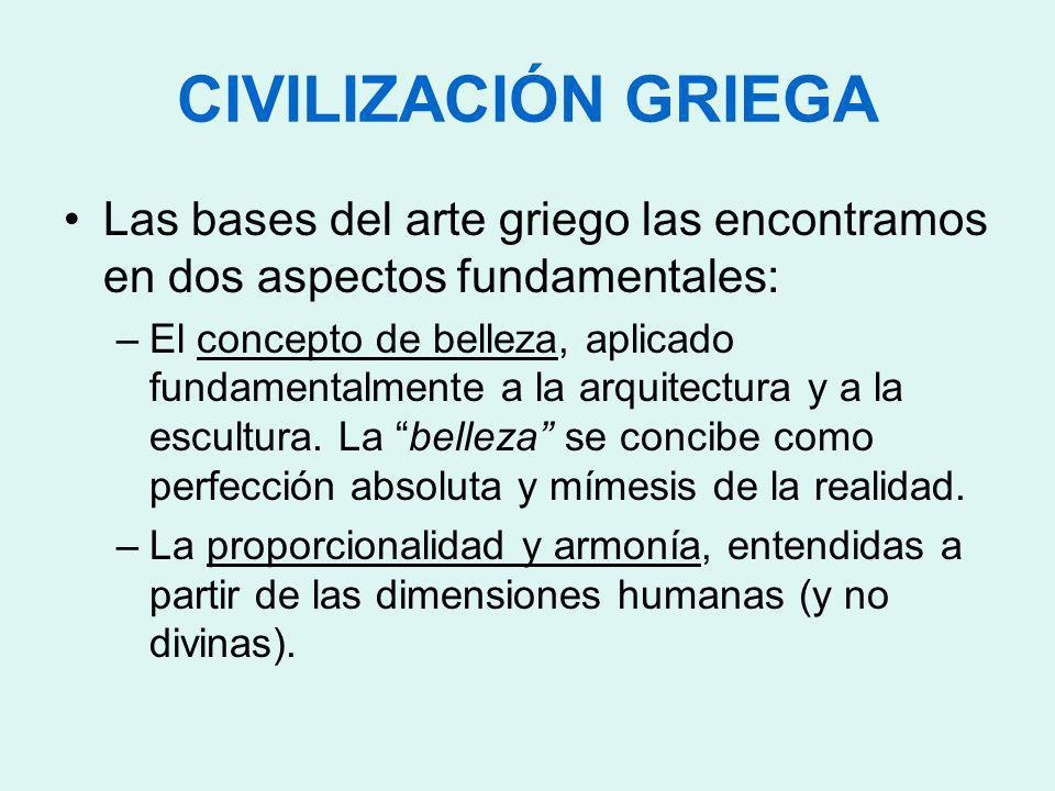 CIVILIZACIÓN GRIEGA Las bases del arte griego las encontramos en dos aspectos fundamentales: –El concepto de belleza, aplicado fundamentalmente a la a