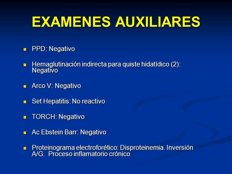 EXAMENES AUXILIARES PPD: Negativo PPD: Negativo Hemaglutinación indirecta para quiste hidatídico (2): Negativo Hemaglutinación indirecta para quiste h