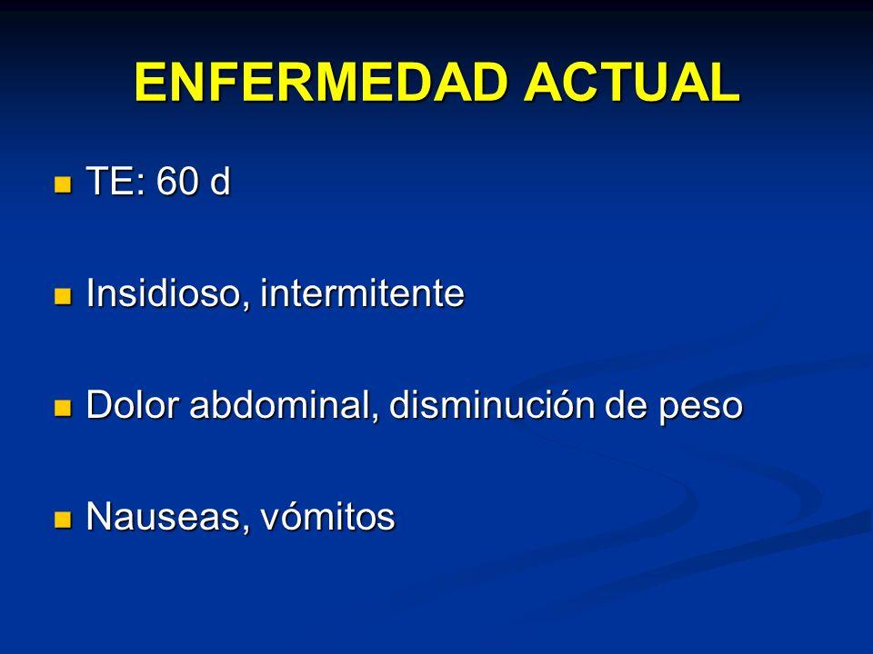 ENFERMEDAD ACTUAL TE: 60 d TE: 60 d Insidioso, intermitente Insidioso, intermitente Dolor abdominal, disminución de peso Dolor abdominal, disminución