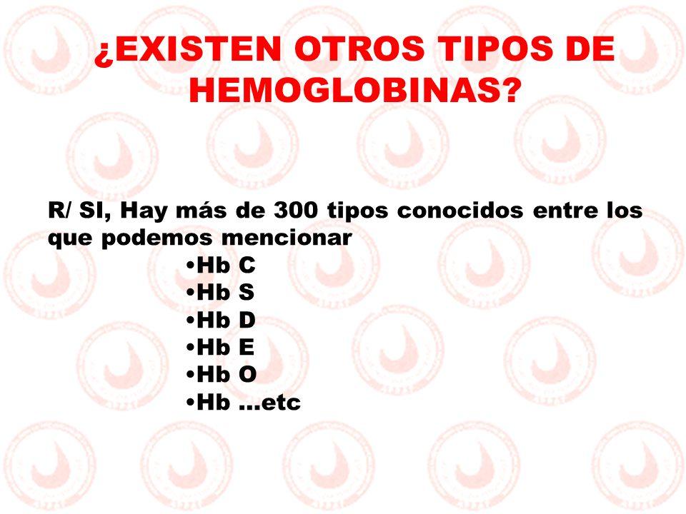 R/ SI, Hay más de 300 tipos conocidos entre los que podemos mencionar Hb C Hb S Hb D Hb E Hb O Hb …etc ¿EXISTEN OTROS TIPOS DE HEMOGLOBINAS?