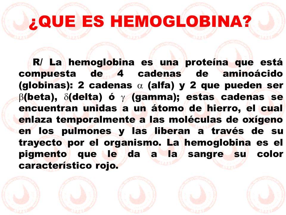 R/ La hemoglobina es una proteína que está compuesta de 4 cadenas de aminoácido (globinas): 2 cadenas (alfa) y 2 que pueden ser (beta), (delta) ó (gam