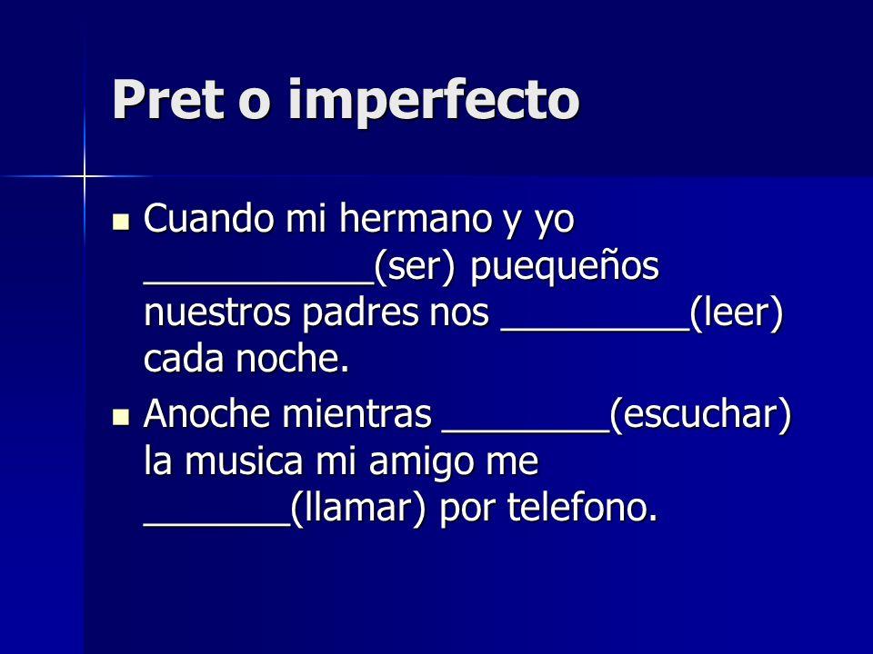 Pret o imperfecto Cuando mi hermano y yo ___________(ser) puequeños nuestros padres nos _________(leer) cada noche. Cuando mi hermano y yo ___________