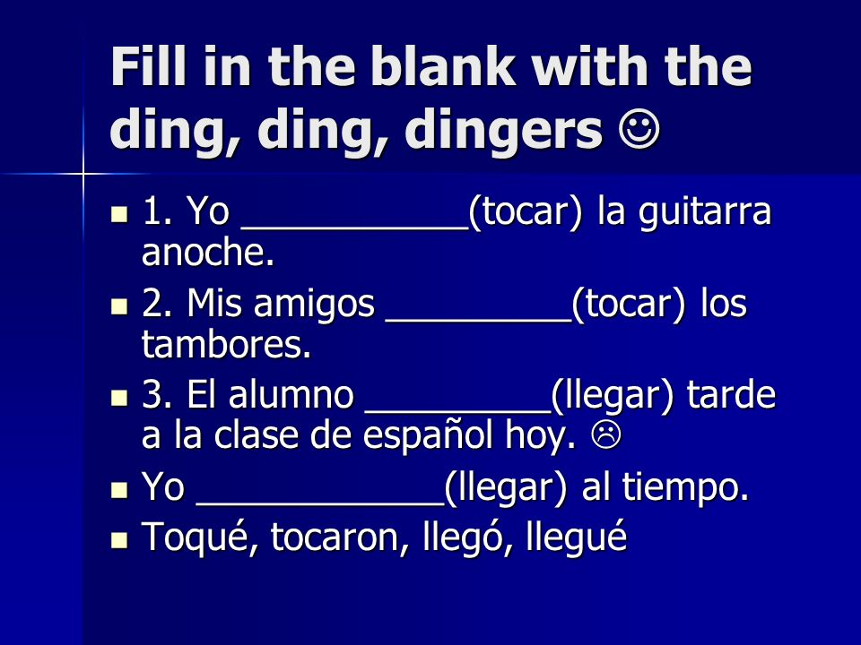 Fill in the blank with the ding, ding, dingers Fill in the blank with the ding, ding, dingers 1. Yo ___________(tocar) la guitarra anoche. 1. Yo _____