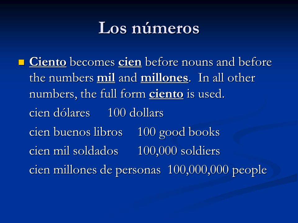 Los números Ciento becomes cien before nouns and before the numbers mil and millones. In all other numbers, the full form ciento is used. Ciento becom