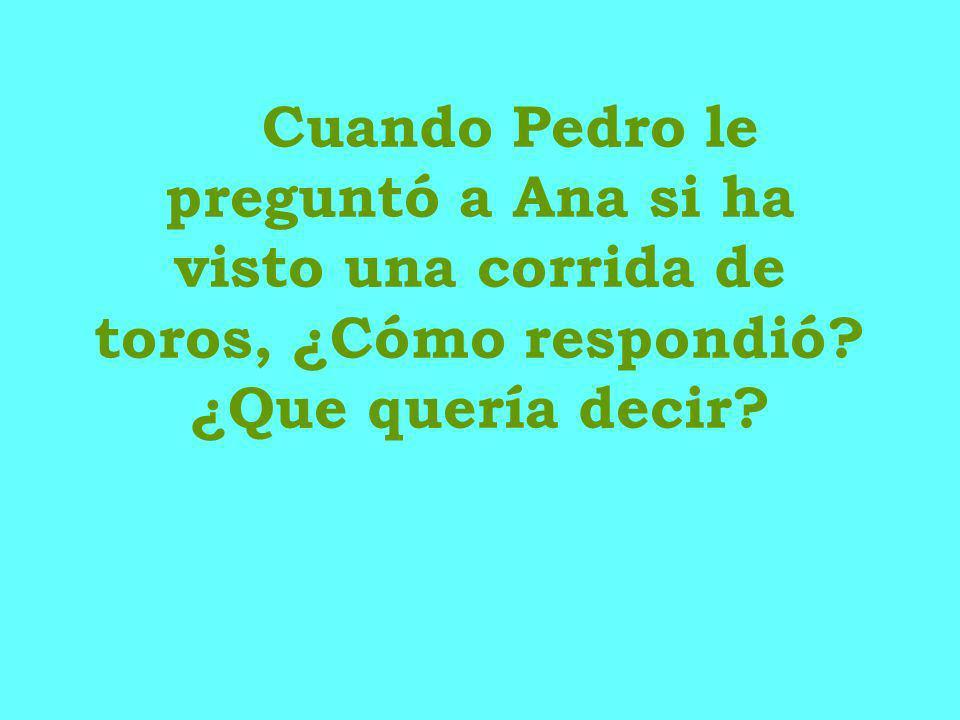 Cuando Pedro le preguntó a Ana si ha visto una corrida de toros, ¿Cómo respondió? ¿Que quería decir?