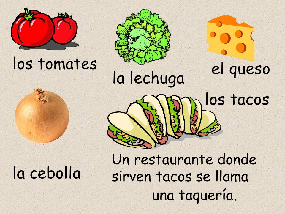 los tomates la lechuga la cebolla los tacos el queso Un restaurante donde sirven tacos se llama una taquería.