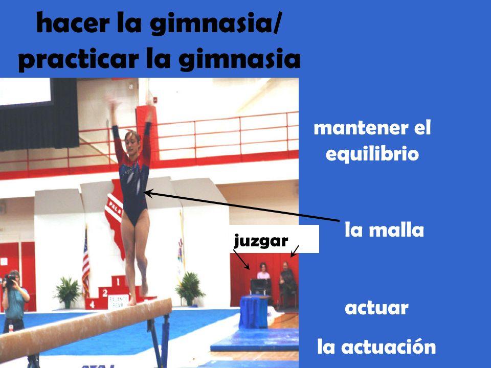 hacer la gimnasia/ practicar la gimnasia mantener el equilibrio actuar la actuación la malla juzgar