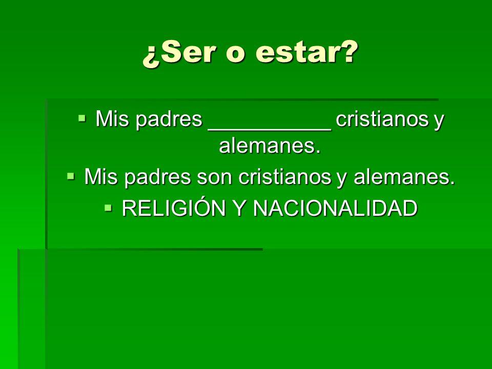 ¿Ser o estar? Mis padres __________ cristianos y alemanes. Mis padres __________ cristianos y alemanes. Mis padres son cristianos y alemanes. Mis padr