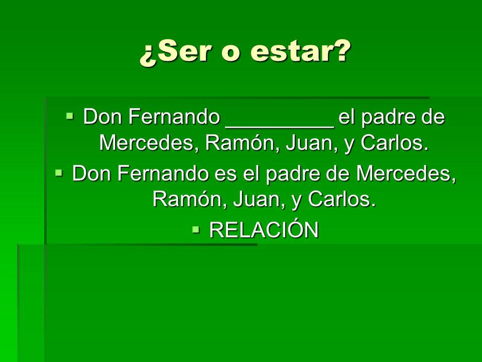 ¿Ser o estar? Don Fernando _________ el padre de Mercedes, Ramón, Juan, y Carlos. Don Fernando _________ el padre de Mercedes, Ramón, Juan, y Carlos.