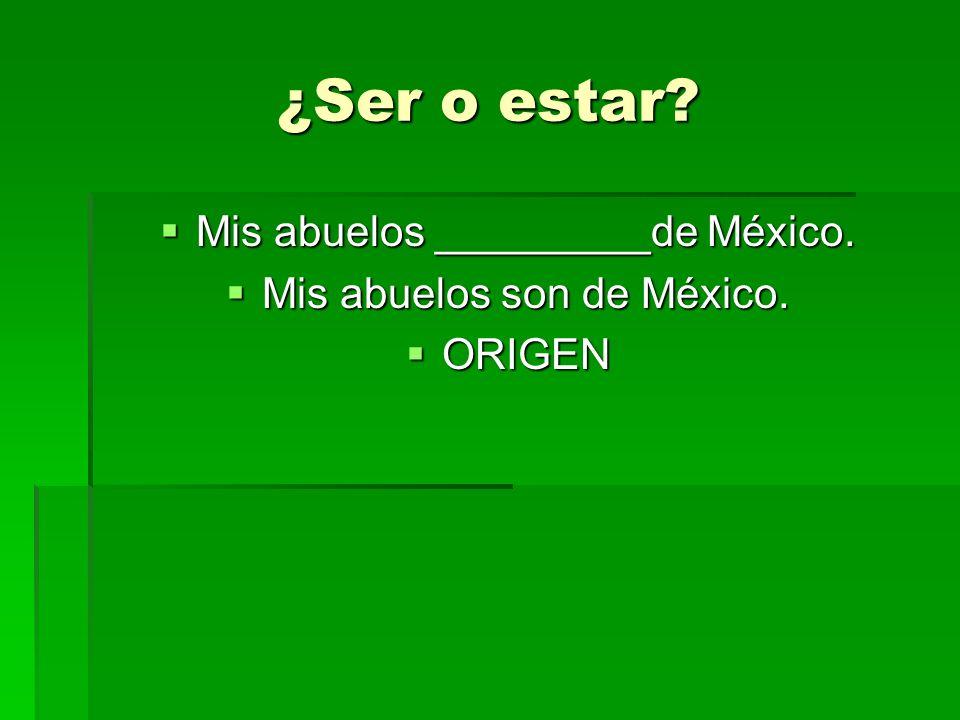 ¿Ser o estar? Mis abuelos _________de México. Mis abuelos _________de México. Mis abuelos son de México. Mis abuelos son de México. ORIGEN ORIGEN