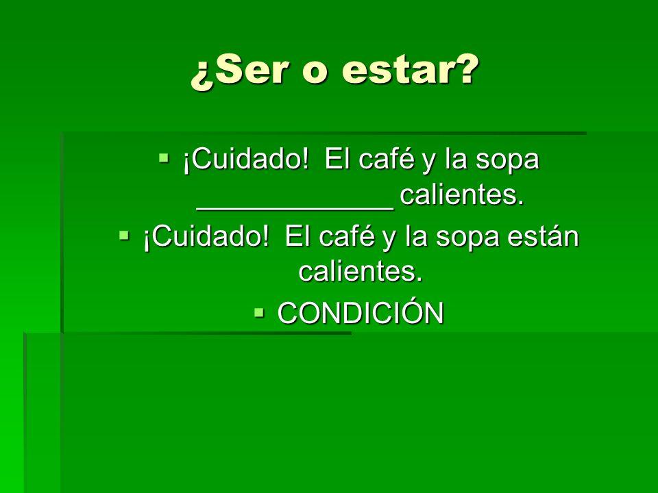 ¿Ser o estar? ¡Cuidado! El café y la sopa ____________ calientes. ¡Cuidado! El café y la sopa ____________ calientes. ¡Cuidado! El café y la sopa está