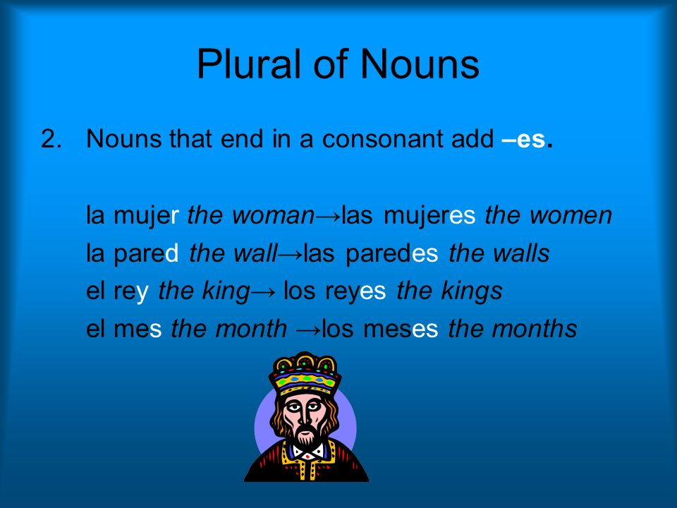 Plural of Nouns 2.Nouns that end in a consonant add –es. la mujer the womanlas mujeres the women la pared the walllas paredes the walls el rey the kin